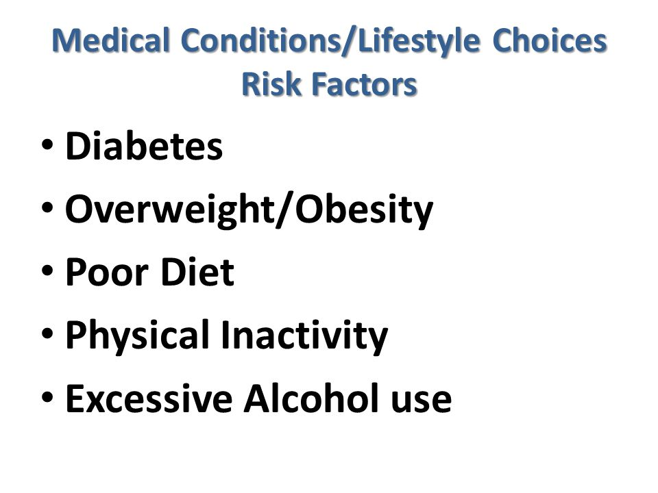Medical Conditions/Lifestyle Choices Risk Factors Diabetes Overweight/Obesity Poor Diet Physical Inactivity Excessive Alcohol use