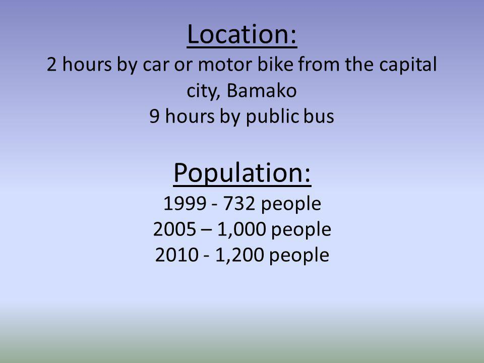 Location: 2 hours by car or motor bike from the capital city, Bamako 9 hours by public bus Population: 1999 - 732 people 2005 – 1,000 people 2010 - 1,