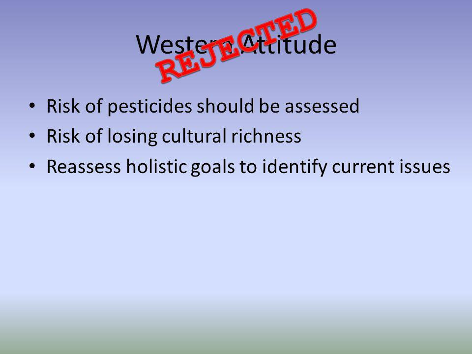 Western Attitude Risk of pesticides should be assessed Risk of losing cultural richness Reassess holistic goals to identify current issues
