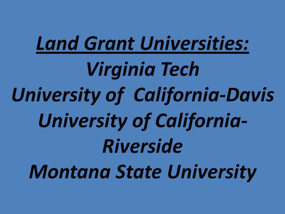 Land Grant Universities: Virginia Tech University of California-Davis University of California- Riverside Montana State University