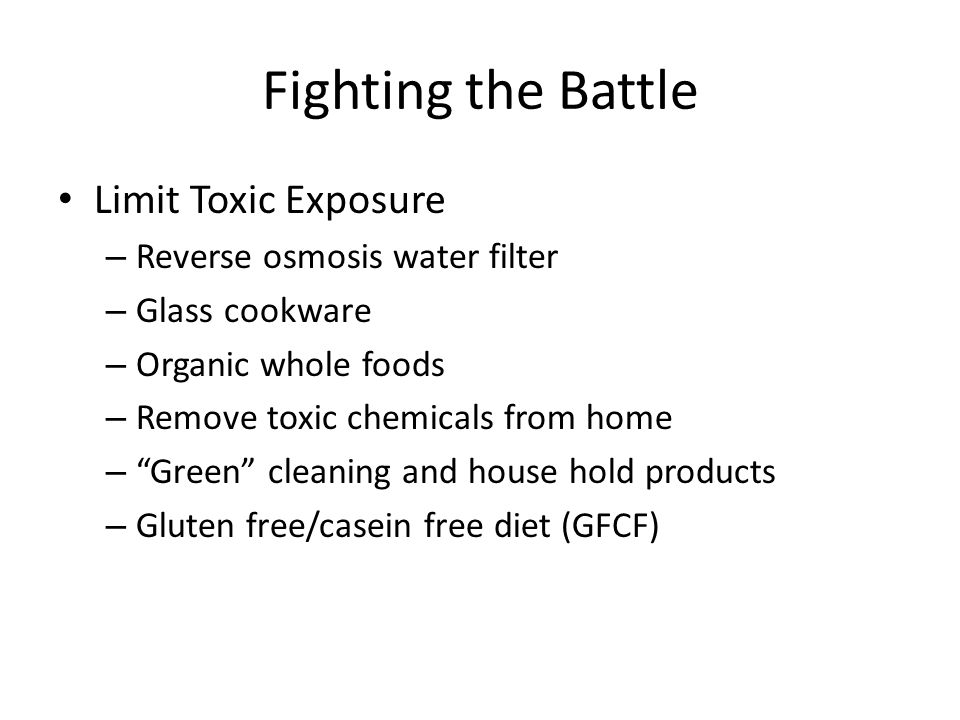 Fighting the Battle Limit Toxic Exposure – Reverse osmosis water filter – Glass cookware – Organic whole foods – Remove toxic chemicals from home – Green cleaning and house hold products – Gluten free/casein free diet (GFCF)
