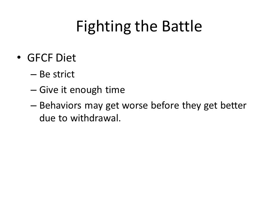 Fighting the Battle GFCF Diet – Be strict – Give it enough time – Behaviors may get worse before they get better due to withdrawal.