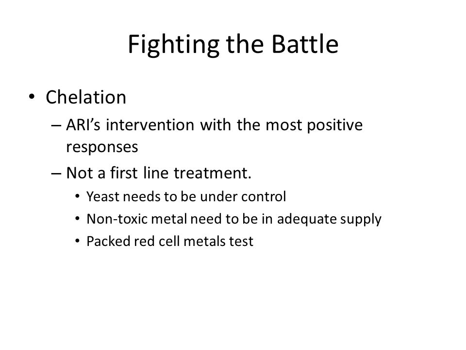 Fighting the Battle Chelation – ARIs intervention with the most positive responses – Not a first line treatment. Yeast needs to be under control Non-t