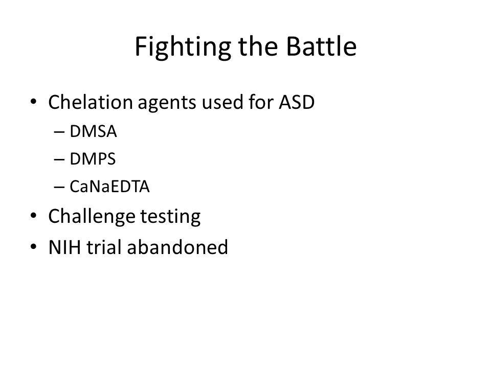 Fighting the Battle Chelation agents used for ASD – DMSA – DMPS – CaNaEDTA Challenge testing NIH trial abandoned