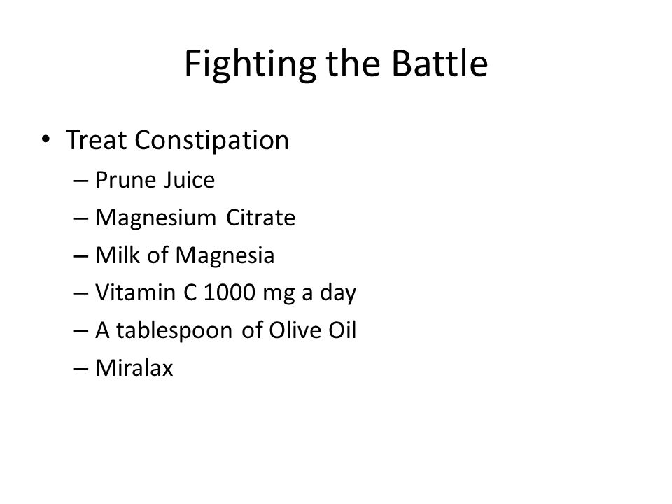 Fighting the Battle Treat Constipation – Prune Juice – Magnesium Citrate – Milk of Magnesia – Vitamin C 1000 mg a day – A tablespoon of Olive Oil – Mi