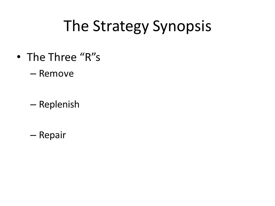 The Strategy Synopsis The Three Rs – Remove – Replenish – Repair