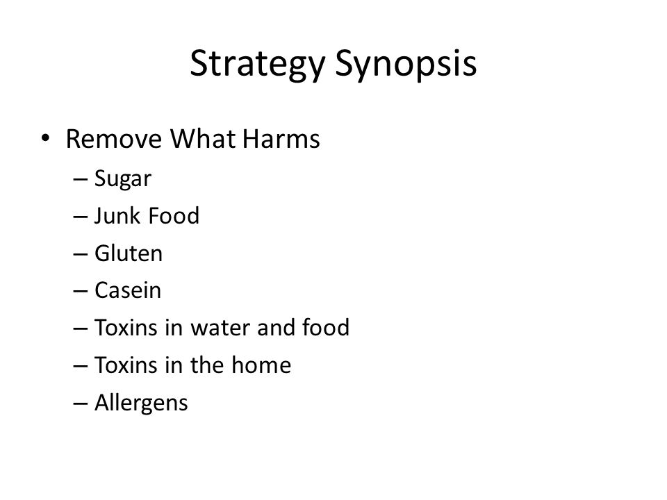 Strategy Synopsis Remove What Harms – Sugar – Junk Food – Gluten – Casein – Toxins in water and food – Toxins in the home – Allergens