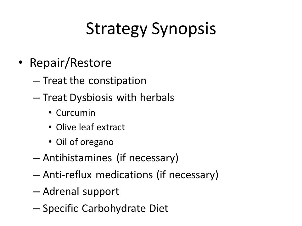 Strategy Synopsis Repair/Restore – Treat the constipation – Treat Dysbiosis with herbals Curcumin Olive leaf extract Oil of oregano – Antihistamines (if necessary) – Anti-reflux medications (if necessary) – Adrenal support – Specific Carbohydrate Diet