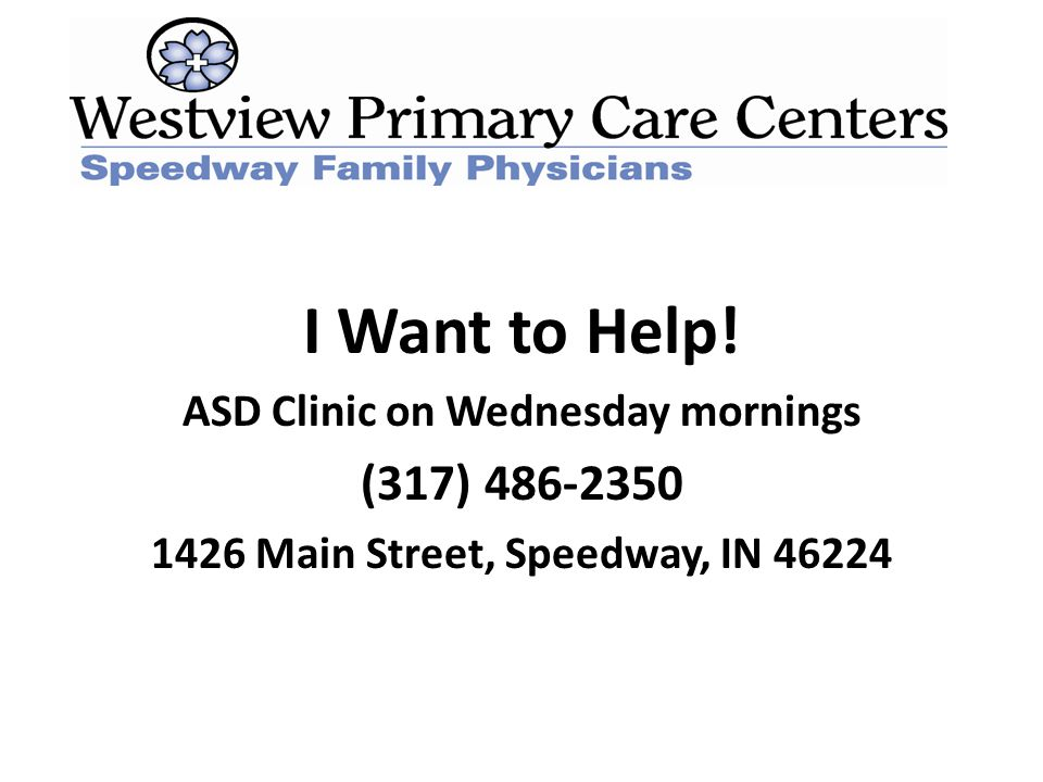 I Want to Help! ASD Clinic on Wednesday mornings (317) 486-2350 1426 Main Street, Speedway, IN 46224