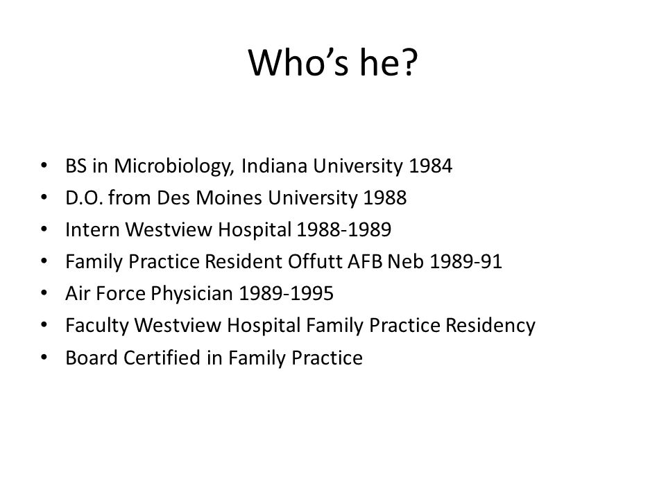 Whos he. BS in Microbiology, Indiana University 1984 D.O.
