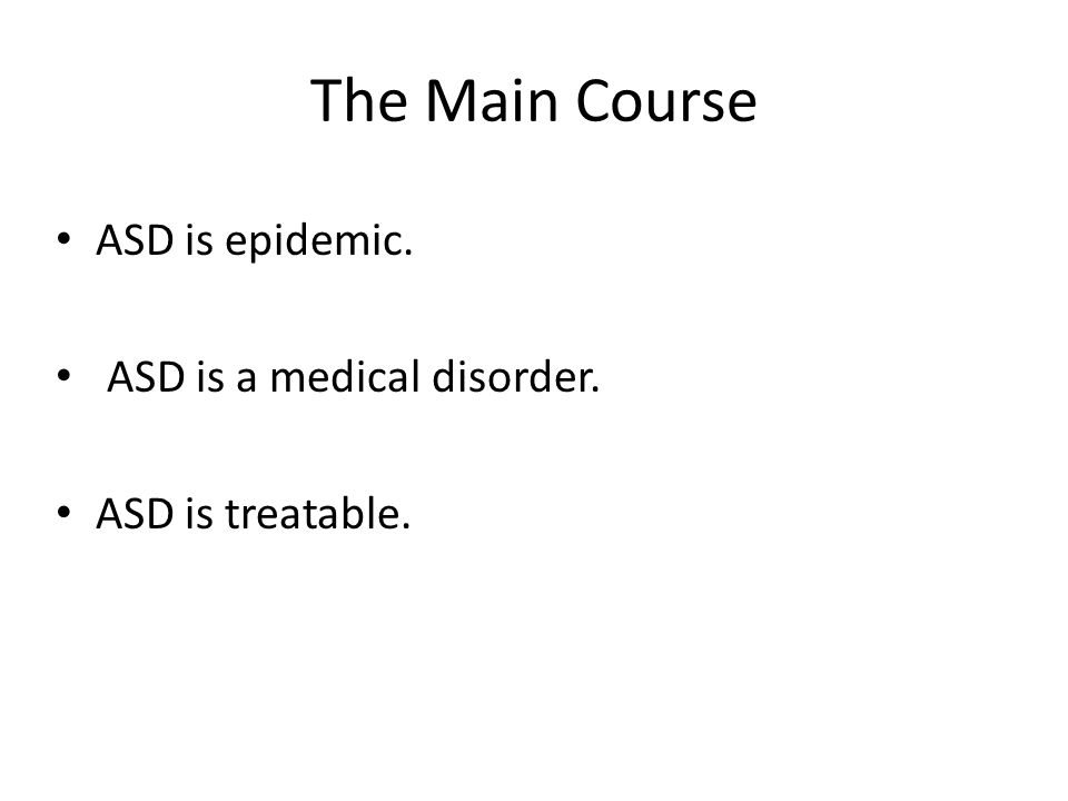 The Main Course ASD is epidemic. ASD is a medical disorder. ASD is treatable.