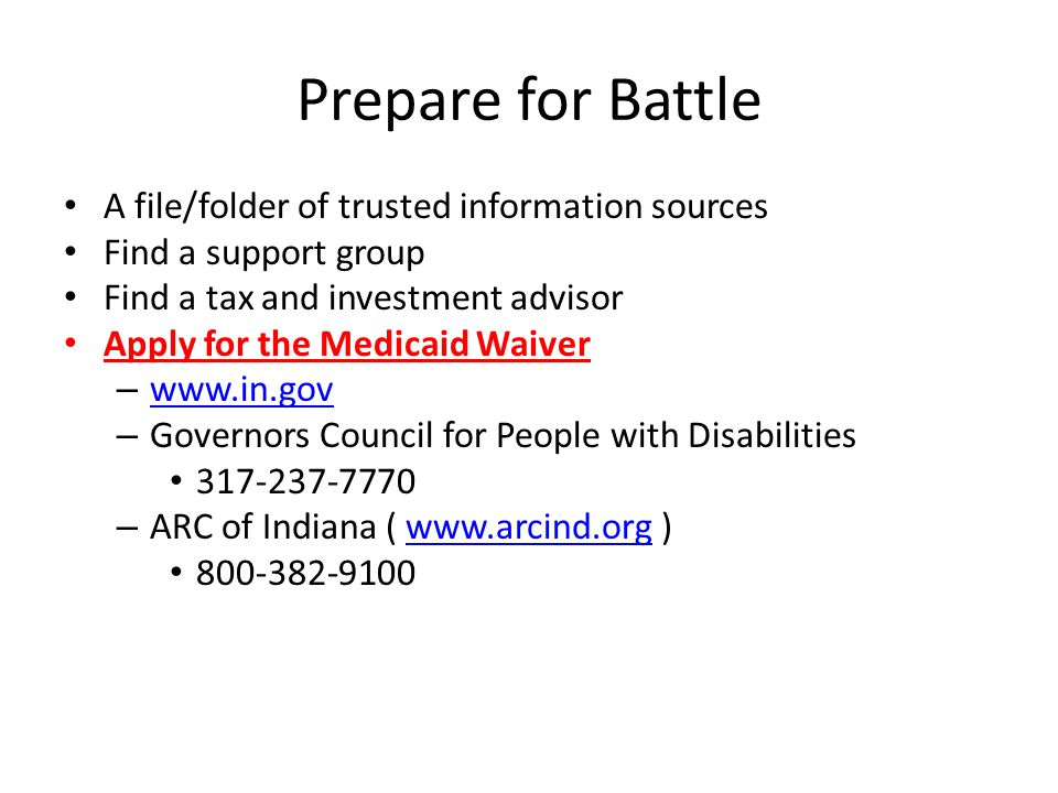 Prepare for Battle A file/folder of trusted information sources Find a support group Find a tax and investment advisor Apply for the Medicaid Waiver – www.in.gov www.in.gov – Governors Council for People with Disabilities 317-237-7770 – ARC of Indiana ( www.arcind.org )www.arcind.org 800-382-9100