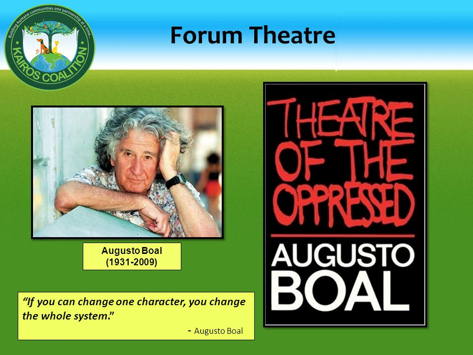 Forum Theatre Augusto Boal (1931-2009) If you can change one character, you change the whole system.