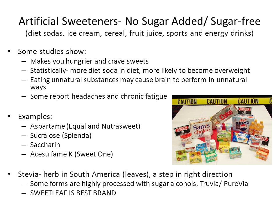 Artificial Sweeteners- No Sugar Added/ Sugar-free (diet sodas, ice cream, cereal, fruit juice, sports and energy drinks) Some studies show: – Makes you hungrier and crave sweets – Statistically- more diet soda in diet, more likely to become overweight – Eating unnatural substances may cause brain to perform in unnatural ways – Some report headaches and chronic fatigue Examples: – Aspartame (Equal and Nutrasweet) – Sucralose (Splenda) – Saccharin – Acesulfame K (Sweet One) Stevia- herb in South America (leaves), a step in right direction – Some forms are highly processed with sugar alcohols, Truvia/ PureVia – SWEETLEAF IS BEST BRAND