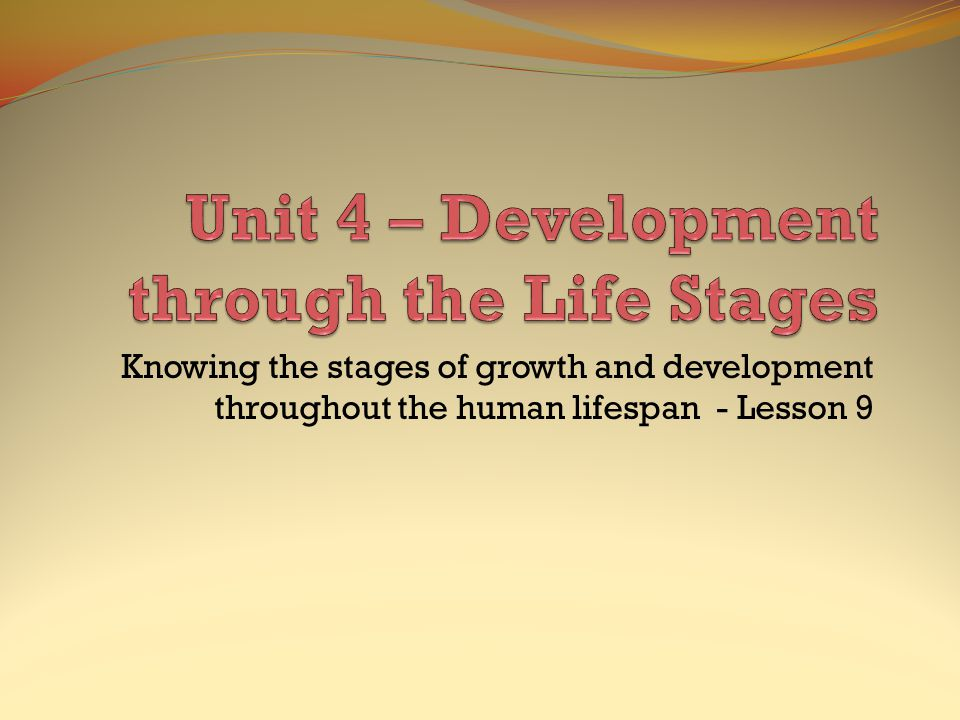Knowing the stages of growth and development throughout the human lifespan - Lesson 9