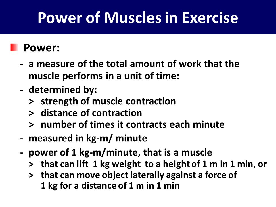 Power of Muscles in Exercise Power: -a measure of the total amount of work that the muscle performs in a unit of time: -determined by: >strength of mu
