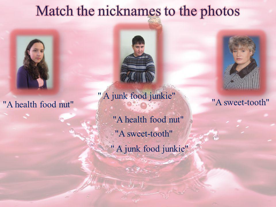 A health food nut A junk food junkie A sweet-tooth A junk food junkie A sweet-tooth A health food nut