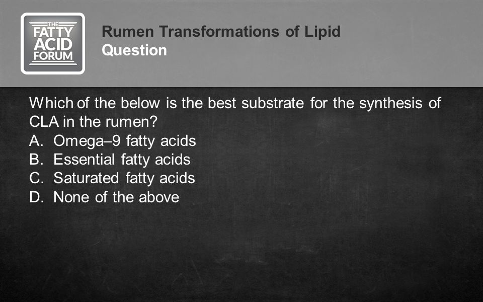 Rumen Transformations of Lipid Question Which of the below is the best substrate for the synthesis of CLA in the rumen? A.Omega–9 fatty acids B.Essent