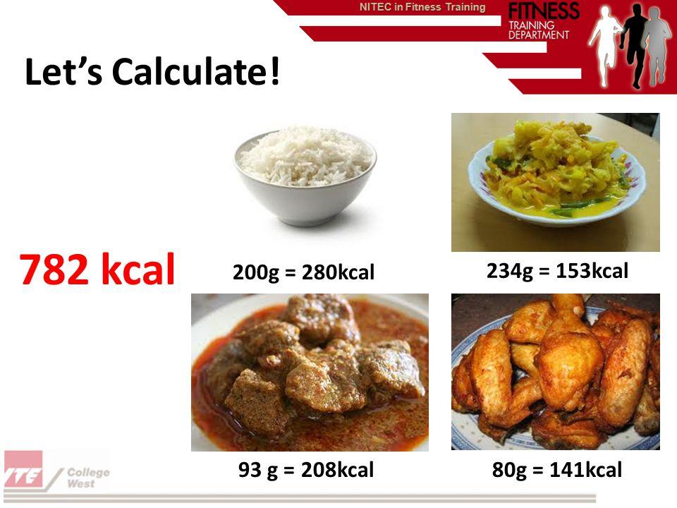 Lets Calculate! 80g = 141kcal93 g = 208kcal 234g = 153kcal 200g = 280kcal 782 kcal