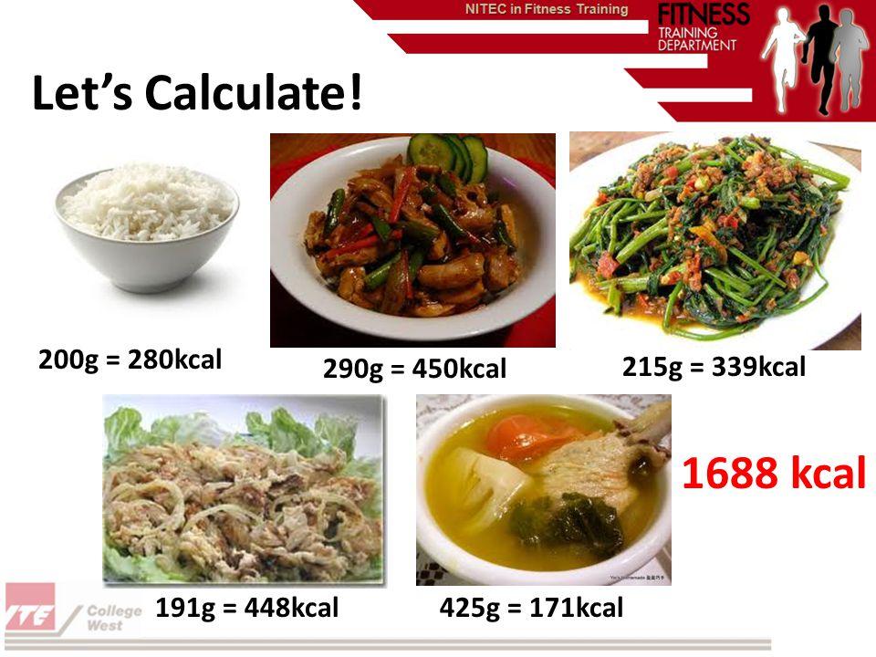 Lets Calculate! 200g = 280kcal 290g = 450kcal 215g = 339kcal 191g = 448kcal425g = 171kcal 1688 kcal