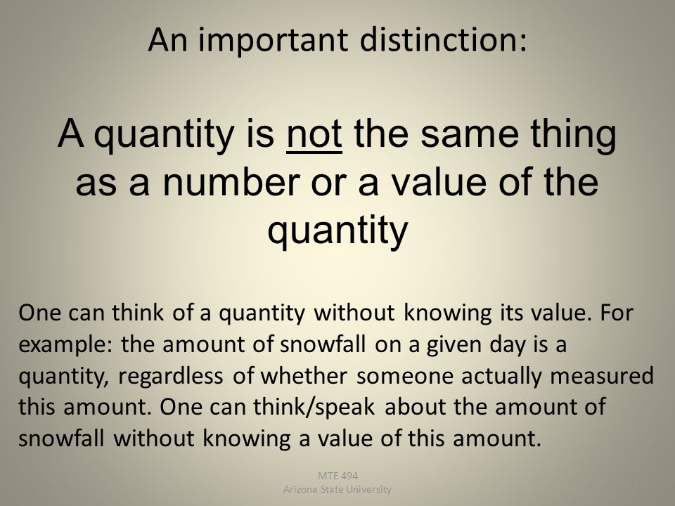 An important distinction: A quantity is not the same thing as a number or a value of the quantity One can think of a quantity without knowing its value.