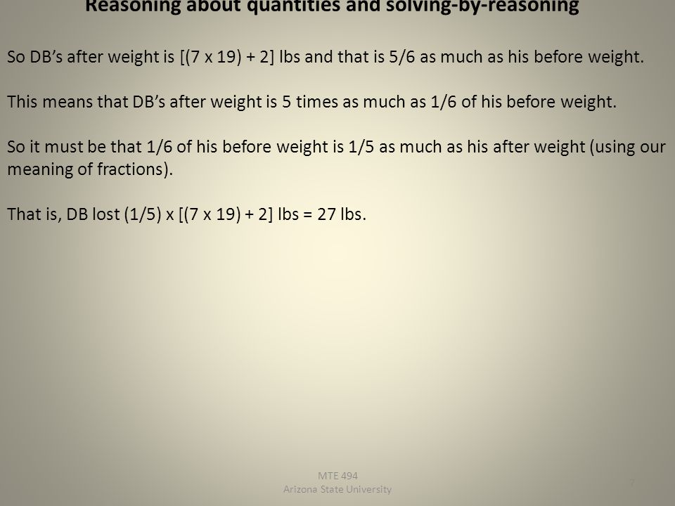 MTE 494 Arizona State University 7 Reasoning about quantities and solving-by-reasoning So DBs after weight is [(7 x 19) + 2] lbs and that is 5/6 as mu