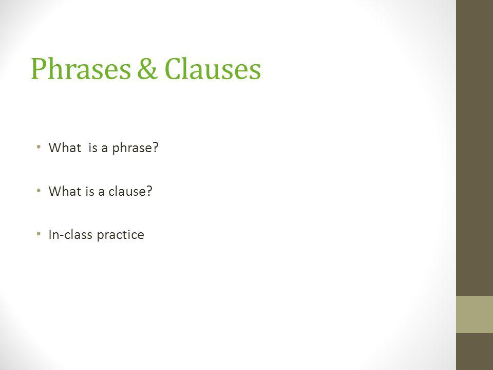 Phrases & Clauses What is a phrase? What is a clause? In-class practice