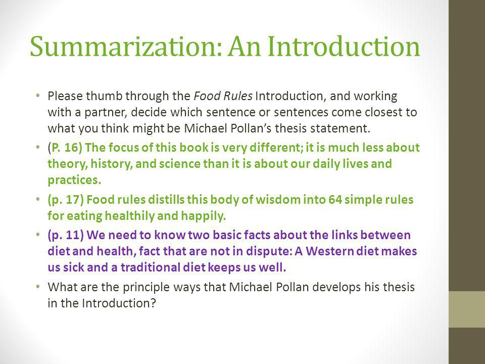 Summarization: An Introduction Please thumb through the Food Rules Introduction, and working with a partner, decide which sentence or sentences come closest to what you think might be Michael Pollans thesis statement.