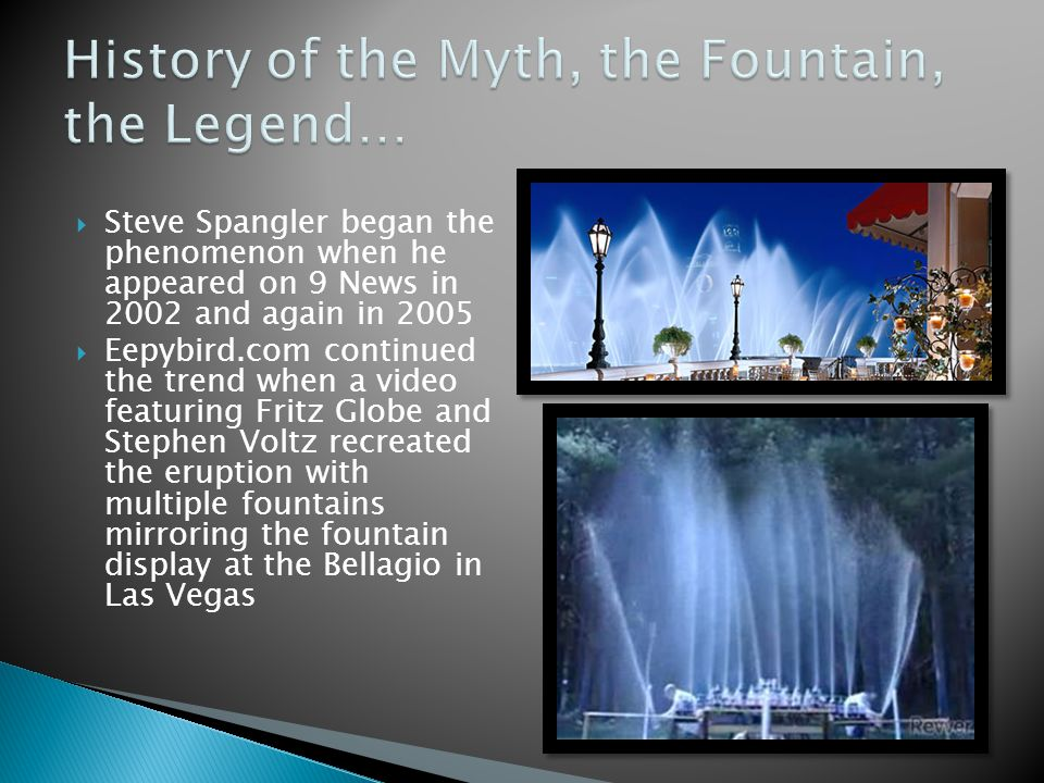 Steve Spangler began the phenomenon when he appeared on 9 News in 2002 and again in 2005 Eepybird.com continued the trend when a video featuring Fritz Globe and Stephen Voltz recreated the eruption with multiple fountains mirroring the fountain display at the Bellagio in Las Vegas