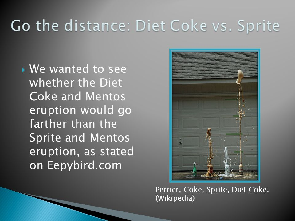 We wanted to see whether the Diet Coke and Mentos eruption would go farther than the Sprite and Mentos eruption, as stated on Eepybird.com Perrier, Coke, Sprite, Diet Coke.