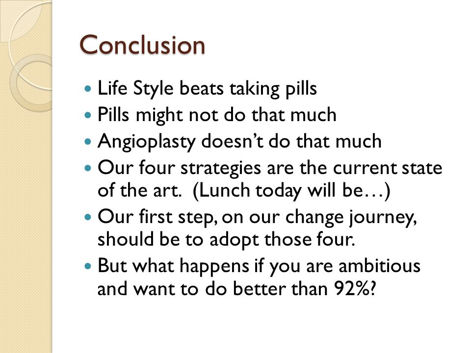 Conclusion Life Style beats taking pills Pills might not do that much Angioplasty doesnt do that much Our four strategies are the current state of the art.