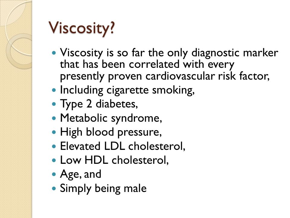Viscosity? Viscosity is so far the only diagnostic marker that has been correlated with every presently proven cardiovascular risk factor, Including c