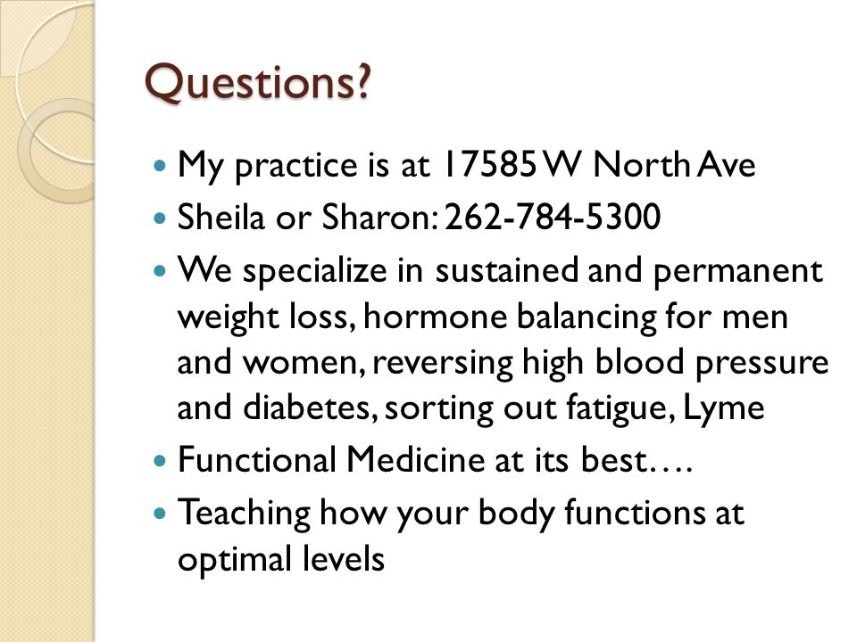 Questions? My practice is at 17585 W North Ave Sheila or Sharon: 262-784-5300 We specialize in sustained and permanent weight loss, hormone balancing