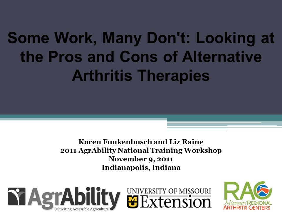 Some Work, Many Don't: Looking at the Pros and Cons of Alternative Arthritis Therapies Karen Funkenbusch and Liz Raine 2011 AgrAbility National Traini