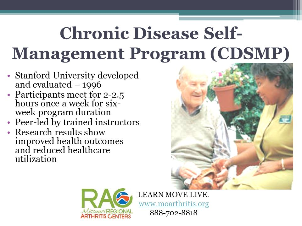 Chronic Disease Self- Management Program (CDSMP) Stanford University developed and evaluated – 1996 Participants meet for 2-2.5 hours once a week for