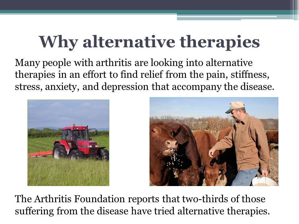 Why alternative therapies Many people with arthritis are looking into alternative therapies in an effort to find relief from the pain, stiffness, stre