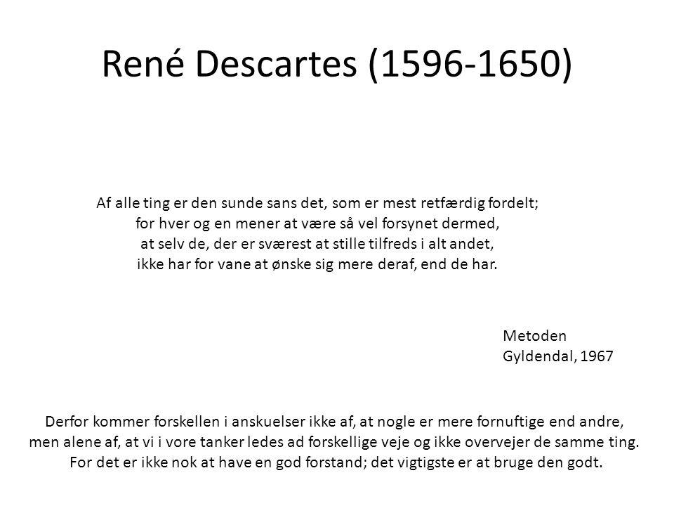 René Descartes (1596-1650) Af alle ting er den sunde sans det, som er mest retfærdig fordelt; for hver og en mener at være så vel forsynet dermed, at selv de, der er sværest at stille tilfreds i alt andet, ikke har for vane at ønske sig mere deraf, end de har.