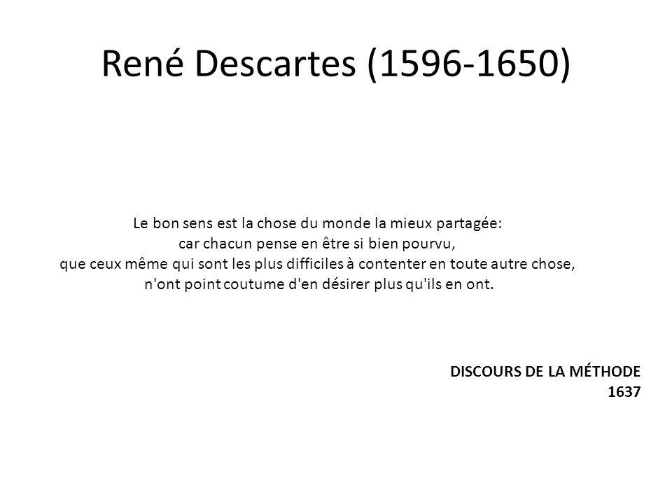 René Descartes (1596-1650) Le bon sens est la chose du monde la mieux partagée: car chacun pense en être si bien pourvu, que ceux même qui sont les plus difficiles à contenter en toute autre chose, n ont point coutume d en désirer plus qu ils en ont.