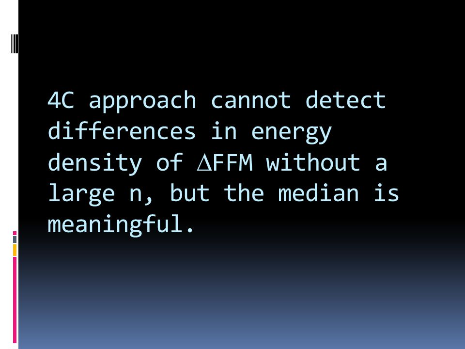 4C approach cannot detect differences in energy density of FFM without a large n, but the median is meaningful.