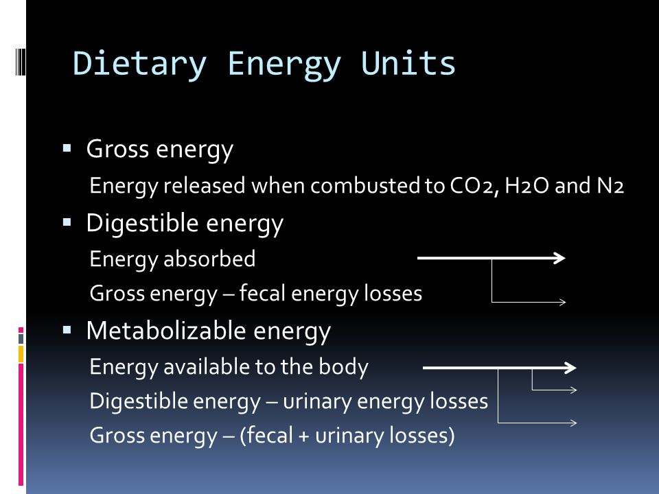 Dietary Energy Units Gross energy Energy released when combusted to CO2, H2O and N2 Digestible energy Energy absorbed Gross energy – fecal energy losses Metabolizable energy Energy available to the body Digestible energy – urinary energy losses Gross energy – (fecal + urinary losses)