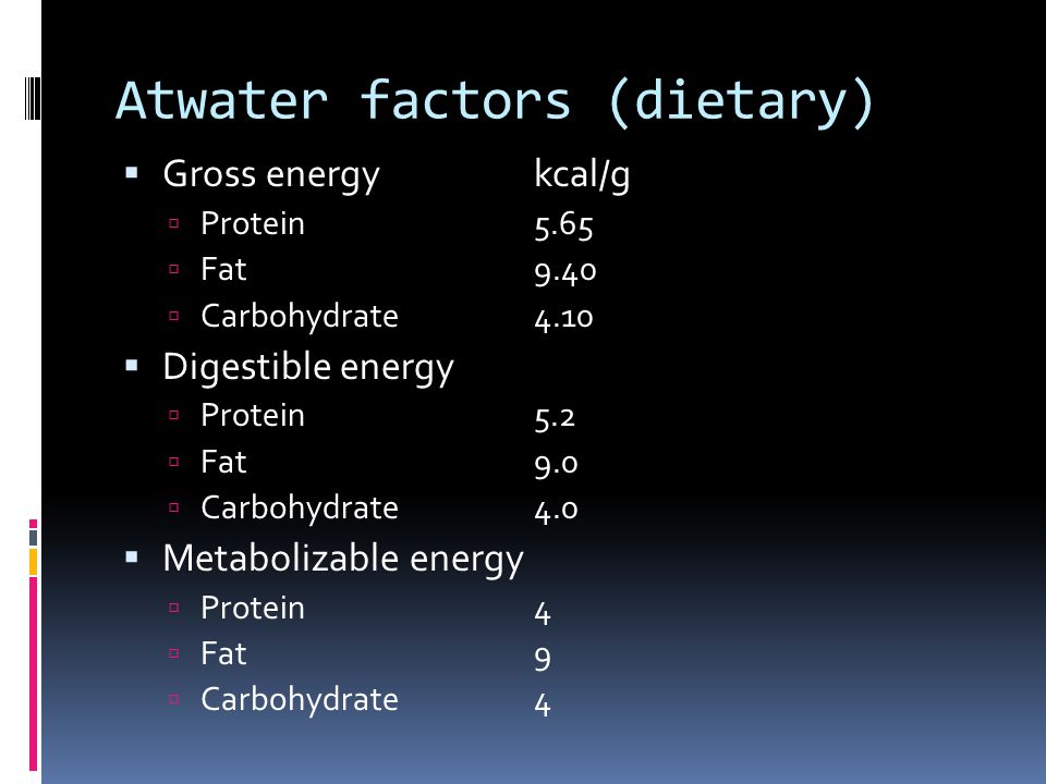 Atwater factors (dietary) Gross energykcal/g Protein5.65 Fat9.40 Carbohydrate4.10 Digestible energy Protein5.2 Fat9.0 Carbohydrate4.0 Metabolizable energy Protein4 Fat9 Carbohydrate4