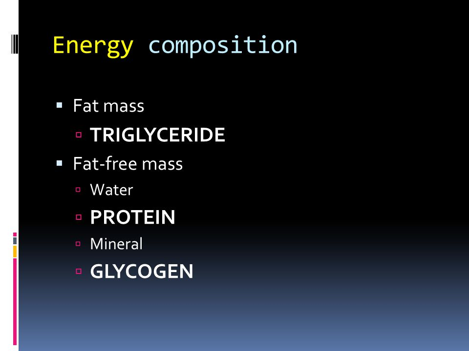 Energy composition Fat mass TRIGLYCERIDE Fat-free mass Water PROTEIN Mineral GLYCOGEN