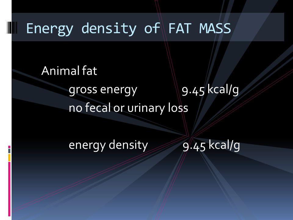 Animal fat gross energy 9.45 kcal/g no fecal or urinary loss energy density 9.45 kcal/g Energy density of FAT MASS