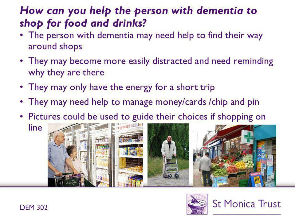 How can you help the person with dementia to shop for food and drinks? The person with dementia may need help to find their way around shops They may