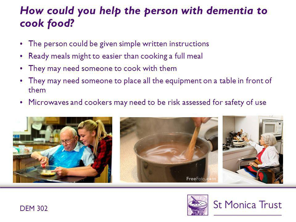 How could you help the person with dementia to cook food? The person could be given simple written instructions Ready meals might to easier than cooki