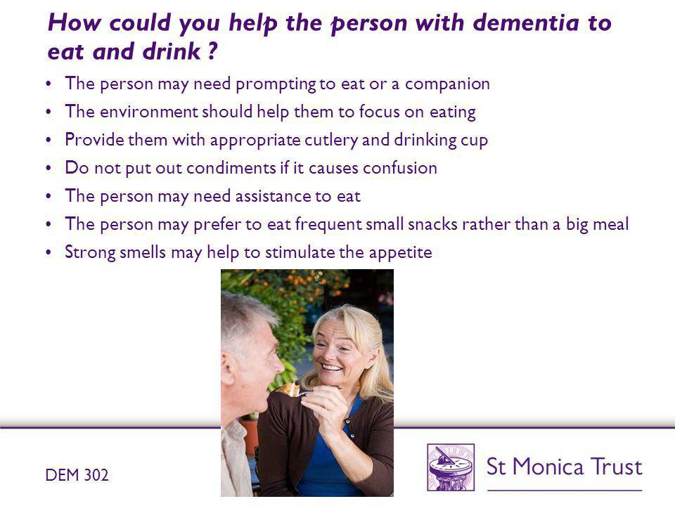 How could you help the person with dementia to eat and drink ? The person may need prompting to eat or a companion The environment should help them to