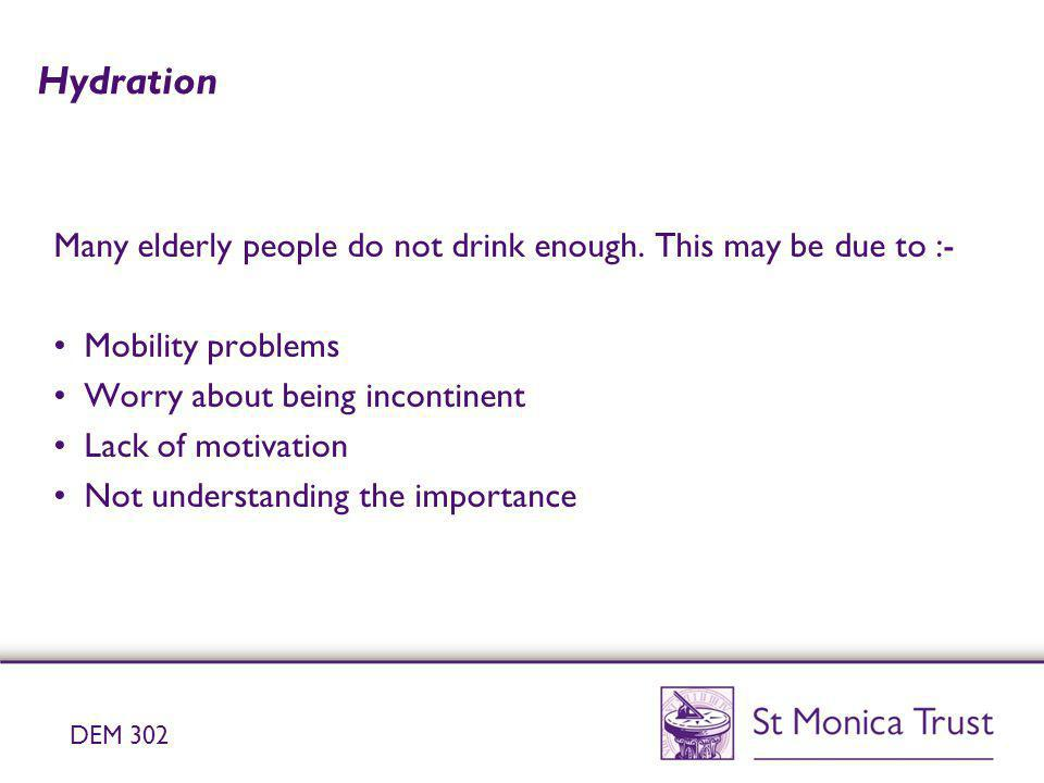 Hydration Many elderly people do not drink enough. This may be due to :- Mobility problems Worry about being incontinent Lack of motivation Not unders