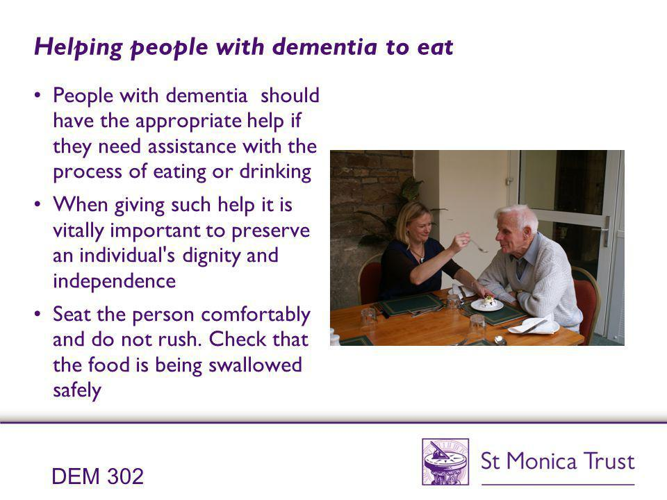 Helping people with dementia to eat People with dementia should have the appropriate help if they need assistance with the process of eating or drinki