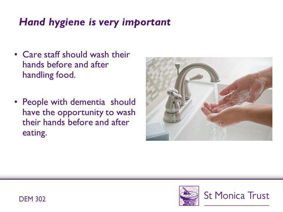 Hand hygiene is very important Care staff should wash their hands before and after handling food. People with dementia should have the opportunity to