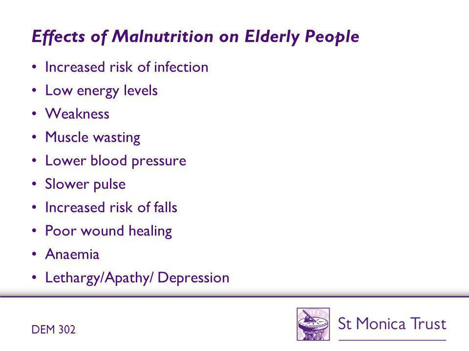 Effects of Malnutrition on Elderly People Increased risk of infection Low energy levels Weakness Muscle wasting Lower blood pressure Slower pulse Incr
